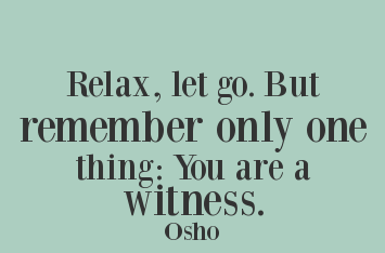 A15 osho quotes - Relax, let go. but remember only one thing: you are a witness.