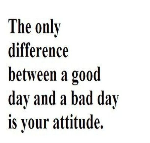 A15 positive quotes about life. The only difference between a good day and a bad day is your attitude.