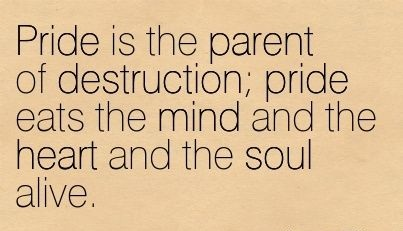 Pride is the parent of destruction, pride eats the mind and the heart and the soul alive.
