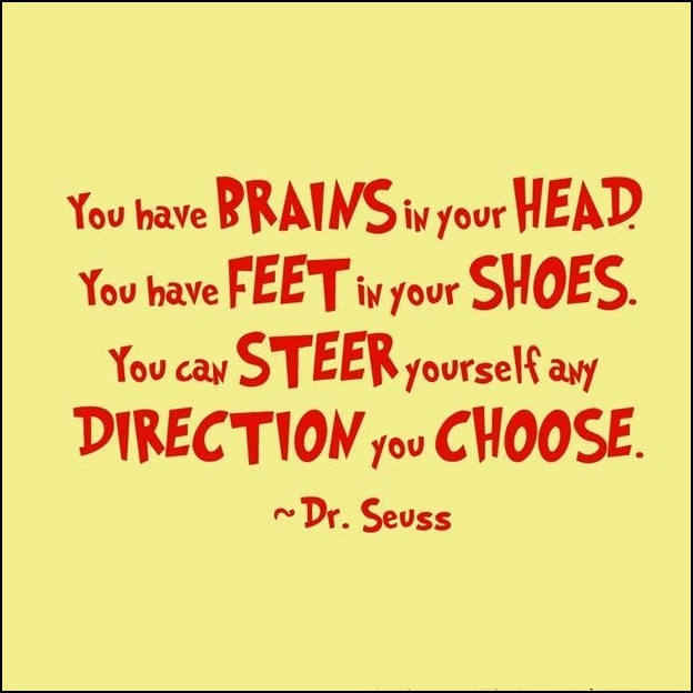 You have brains in your head. You have feet in your shoes. You can steer yourself any direction you choose. - Dr.Seuss