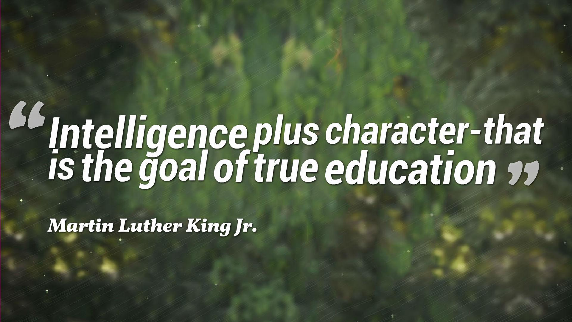 A15 quotes about education - Intelligence plus character - that is the goal of true education. - Martin Luther King Jr