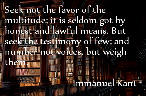 recognition quotes - Seek not the favor of the multitude, it is seldom got by honest and lawful means. But seek the testimony of few, and number not voices, but weigh them. - Immanuel Kant
