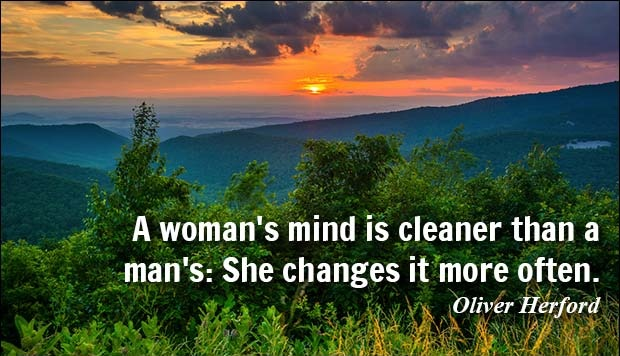 A woman's mind is cleaner than a man's. She changes it more often. - Oliver Herford