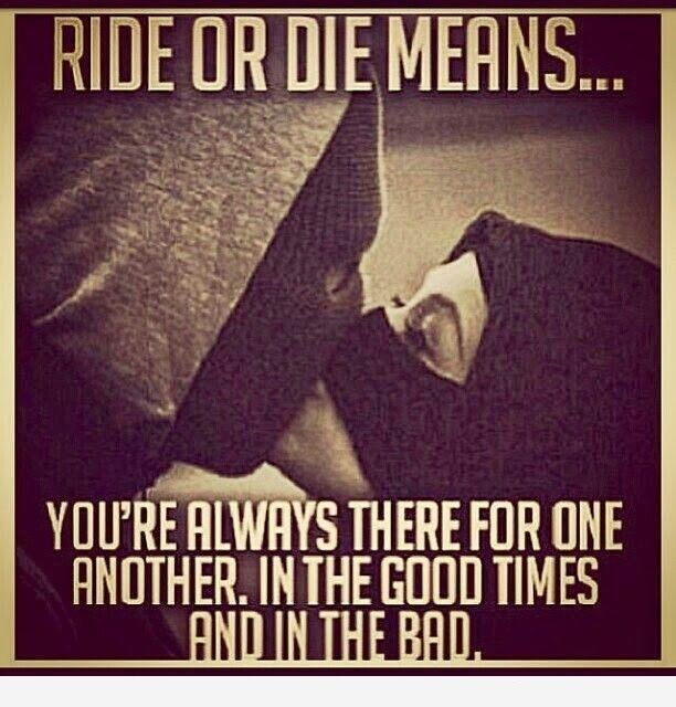 A16 gangster quotes. Ride or die means. you're always there for one another in the good times and in the bad.