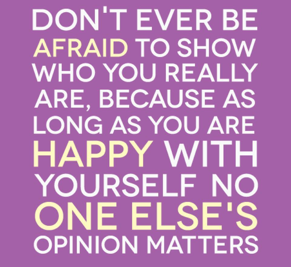 Don't ever be afraid to show, who you really are, because as long as you are happy with yourself no one else's opinion matters.
