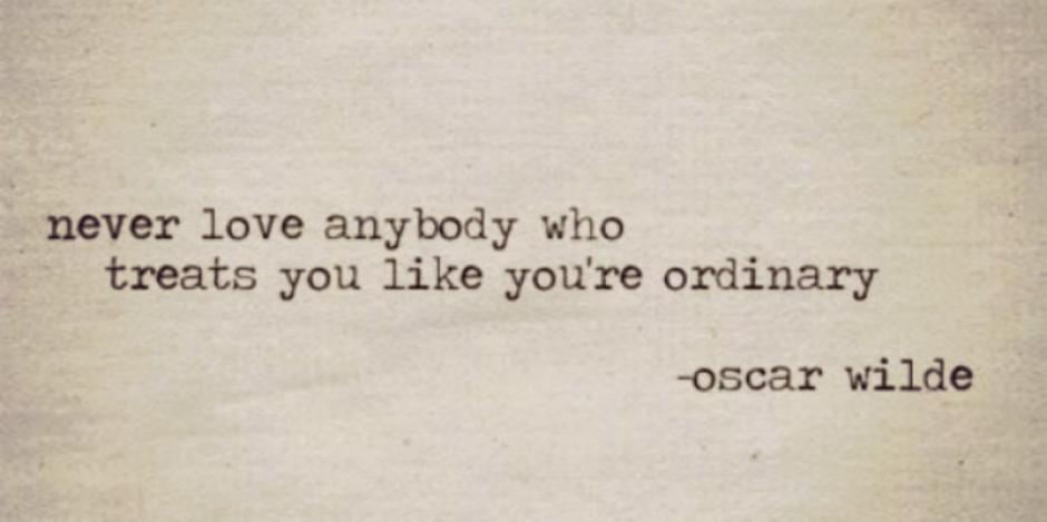 Never love anybody who treats you like you're ordinary. - Oscar Wilde