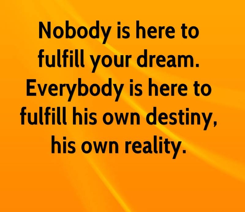 A16 osho quotes - Nobody is here to fulfill your dream. everybody is here to fulfill his own destiny, his own reality.