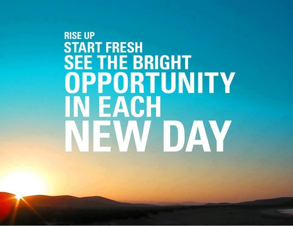 Rise up start fresh, see the bright opportunity in each new day.