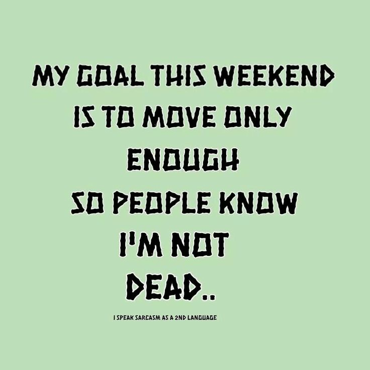 My goal this weekend is to move only enough so people know I'm not dead.