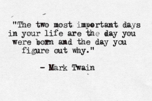 The two most important days in your life are the day you were born and the day you figure out why.