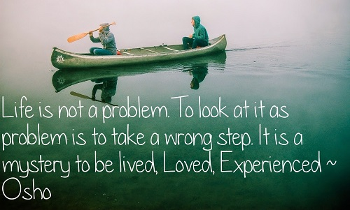 A17 osho quotes - Life is not a problem to look at it as problem is to take a wrong step. It is a mystery to be lived, loved, experienced.