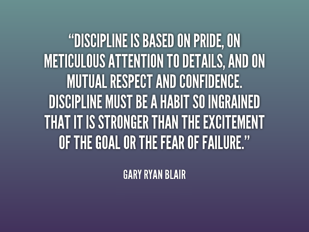 Discipline is based on pride, on meticulous attention to details, and on mutual respect and confidence. Discipline must be a habit so ingrained, that it is stronger than the excitement of the goal or the fear of failure. - Gary Ryan Blair