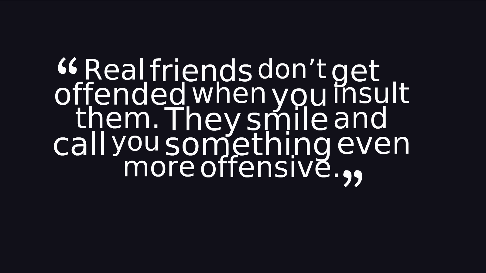 A17 quotes about friends - Real friends don't get offended when you insult them. They smile and call you something even more offensive.