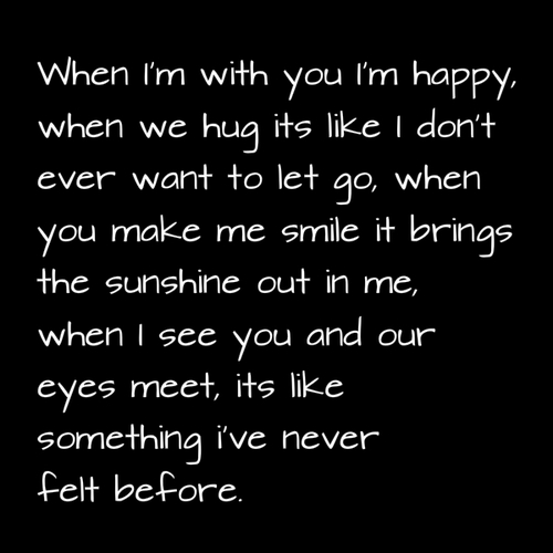 When I'm with you I'm happy, when we hug its like I don't ever want to let go, when you make me smile it brings the sunshine out in me, when I see you and our eyes meet, its like something I've never felt before.