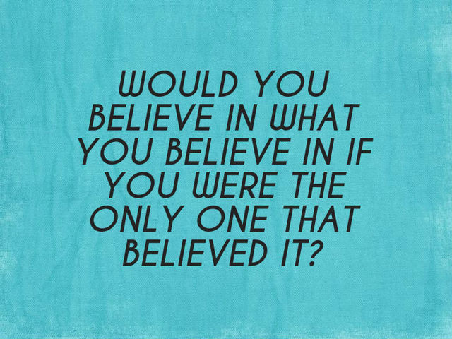 A17 smart quotes - Would you believe in what you believe in if you were the only one that believed it ?