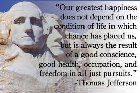 Our greatest happiness does not depend on the condition of life in which chance has placed us, but is always the result of a good conscience, good health, occupation, and freedom in all just pursuits.