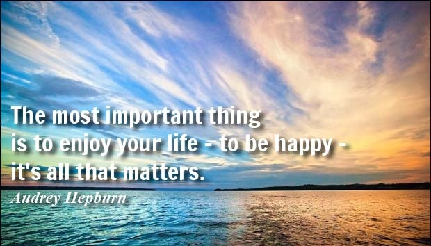The most important thing is to enjoy life - to be happy - it's all that matters. - Audrey Hepburn