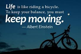 Inspiring Quotes - Life is like riding a bicycle. To keep your balance, you must keep moving. - Albert Einstein