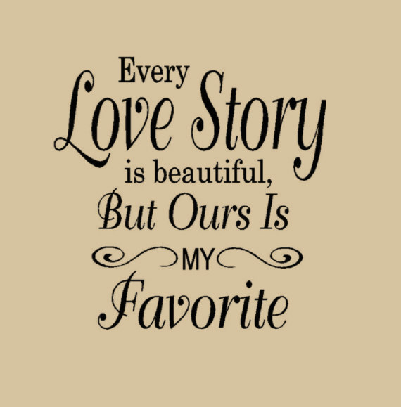 Every love story is beautiful, but our is my favorite.