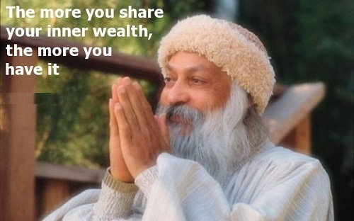 A18 osho quotes - The more you share your inner wealth, the more you have it.