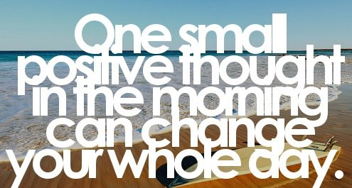 A18 positive quotes about life. One small positive thought in the morning can change your whole day.