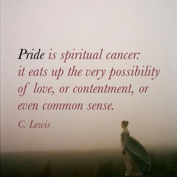 Pride is spiritual cancer: it eats up the very possibility of love, or contentment, or even common sense. - C. Lewis.