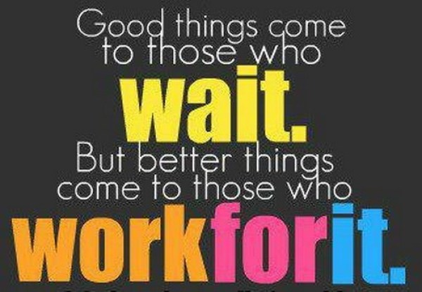 Good things come to those who wait. But better things come to those work for it.