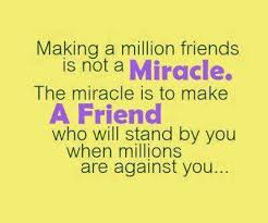 A18 quotes about friends - Making a million friends is not a miracle. The miracle is to make a friend who will stand by you when millions are against you.