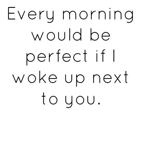 Every morning would be perfect if I woke up next to you.