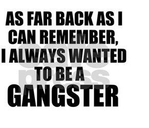 A19 gangster quotes. As far back as I can remember, I always wanted to be a gangster.