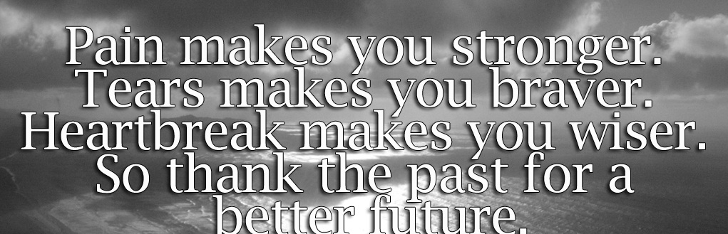 A19 Inspirational Life Quotes. Pain makes you stronger. Tears makes you braver. Heartbreak makes you wiser. So thank the past for a better future.
