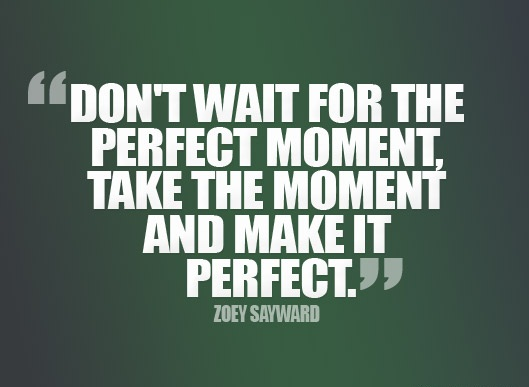 Inspiring Quotes - Don't wait for the perfect moment, take the moment and make it perfect. - Zoey sayward