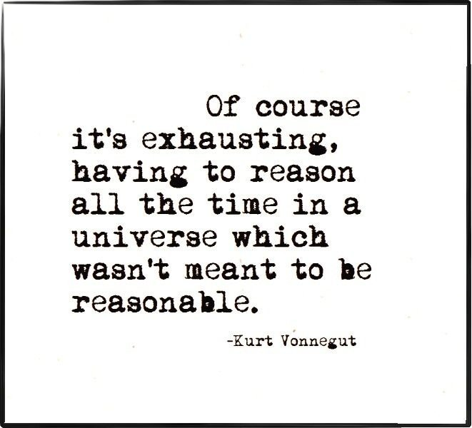 A19 kurt vonnegut quotes - Of course it's exhausting, having to reason all the time in a universe which wasn't mean to be reasonable.