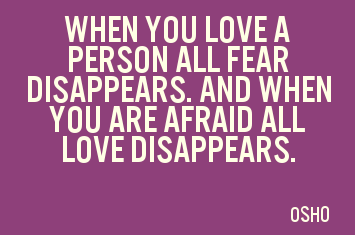 A19 osho quotes - When you love a person all fear disappears. And when you are afraid all love disappears.
