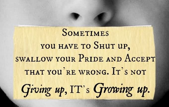 Sometimes you have to shut up, swallow your pride and accept that you're wrong. It's not giving up. It's growing up.
