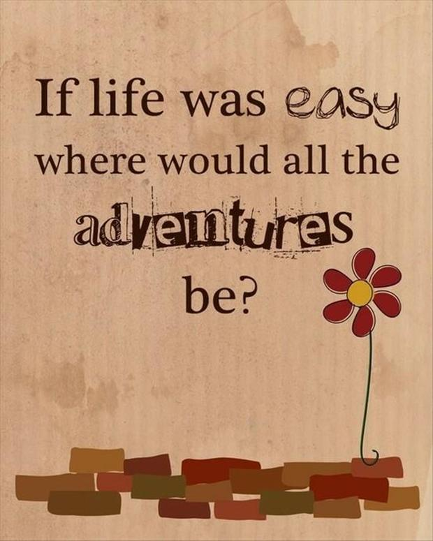 If life was easy, where would all the adventures be ?