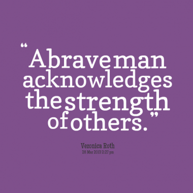 A19 recognition quotes - A brave man acknowledges the strength of others. - Veronica Roth