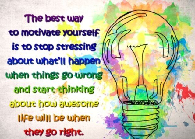 A19 The best way to motivate yourself is to stop stressing about what'll happen when things go wrong and start thinking about how awesome life will be when they go right.
