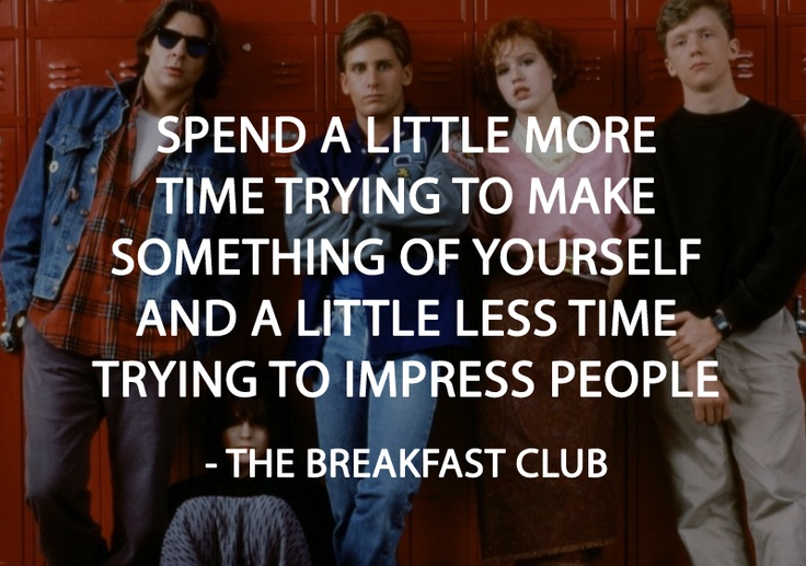 A2 breakfast club quotes - Spend a little more time trying to make something of yourself and a little less time trying to impress people.