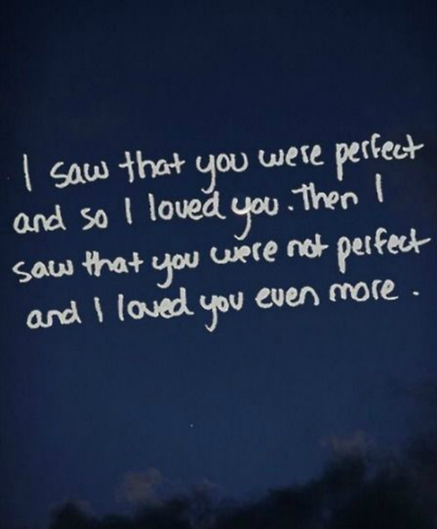 I saw that you were perfect and so I loved you. Then I saw that you were not perfect and I loved you even more.