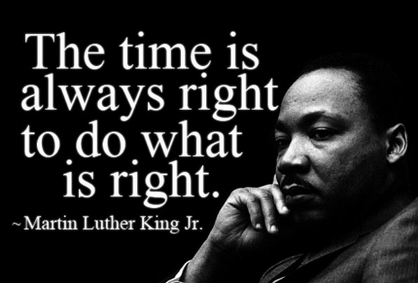 The time is always right to do what is right.