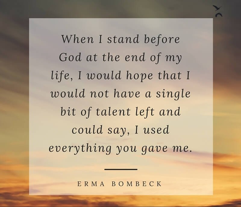 A2 positive quotes about life. When I stand before god at the end of my life, I would hope that I would not have a single bit of talent left and could say, I used everything you gave me. - Erma Bombeck
