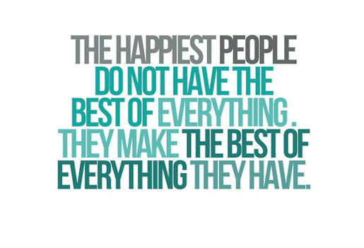 The happiest people do not have the best of everything, they make the best of everything they have.