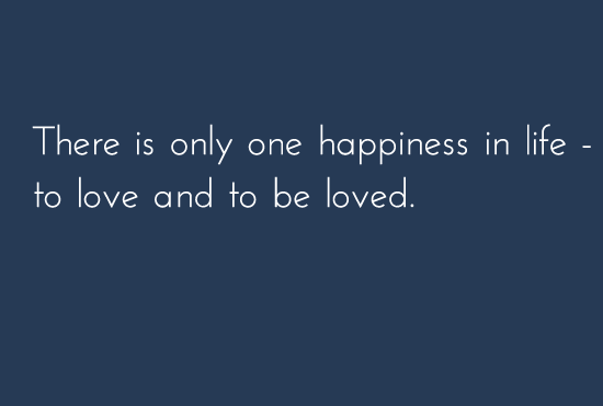 There is only one happiness in life to be love and to be loved.