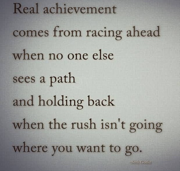 Real achievement comes from racing ahead when no one else sees a path and holding back when the rush isn't going where you want to go.