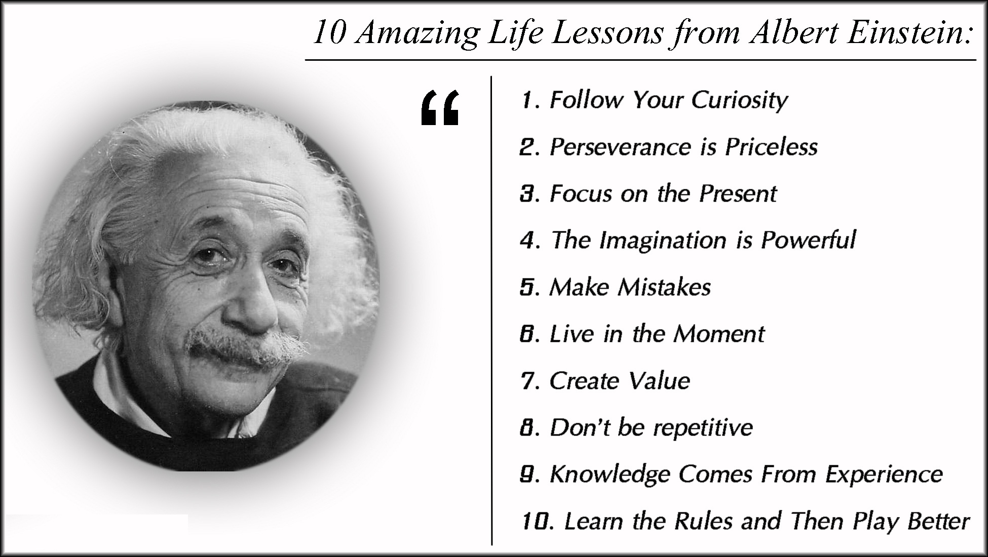 Amazing life lessons from Albert Einstein: Follow your curiosity, perseverance is priceless, focus on the present, the imagination is powerful, make mistakes, live in the moment, create value, don't be repetitive, knowledge comes from experience, learn the rules and then play better.