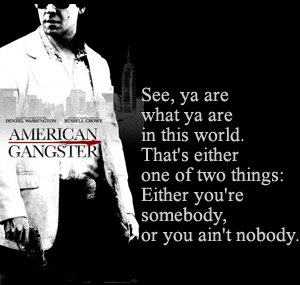 A20 gangster quotes - See, ya are what ya are in this world. That's either one of two things: Either you're somebody, or you ain't nobody.
