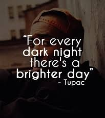 For every dark night there's a brighter day. - Tupac