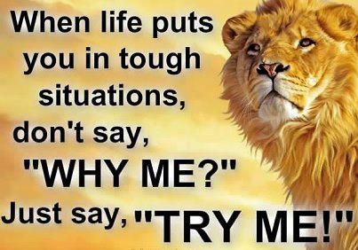 """When life puts you in tough situations, don't say, """" why me ? just say, """" Try me """""""