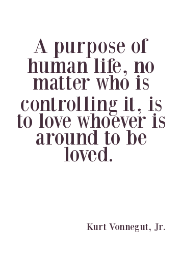 A20 kurt vonnegut quotes - A purpose of human life, no matter who is controlling it, is to love whoever is around to be loved.